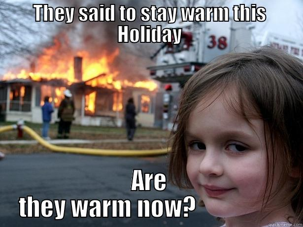 THEY SAID TO STAY WARM THIS HOLIDAY ARE THEY WARM NOW?                  Disaster Girl
