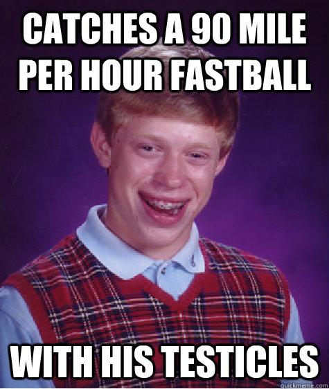 Catches a 90 Mile per hour fastball with his testicles - Catches a 90 Mile per hour fastball with his testicles  Bad Luck Brian