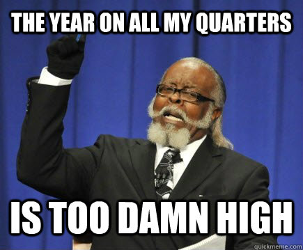 the year on all my quarters is too damn high - the year on all my quarters is too damn high  Too Damn High