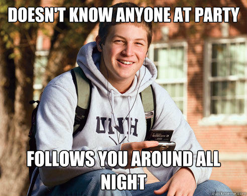 DOESN't know anyone at party FOLLOWS YOU AROUND ALL NIGHT - DOESN't know anyone at party FOLLOWS YOU AROUND ALL NIGHT  College Freshman