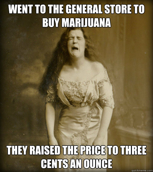 WENT TO THE GENERAL STORE TO BUY MARIJUANA THEY RAISED THE PRICE TO THREE CENTS AN OUNCE - WENT TO THE GENERAL STORE TO BUY MARIJUANA THEY RAISED THE PRICE TO THREE CENTS AN OUNCE  1890s Problems