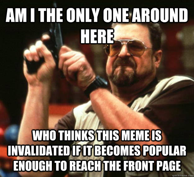 AM I THE ONLY ONE AROUND HERE Who thinks this meme is invalidated if it becomes popular enough to reach the front page - AM I THE ONLY ONE AROUND HERE Who thinks this meme is invalidated if it becomes popular enough to reach the front page  Angry Walter