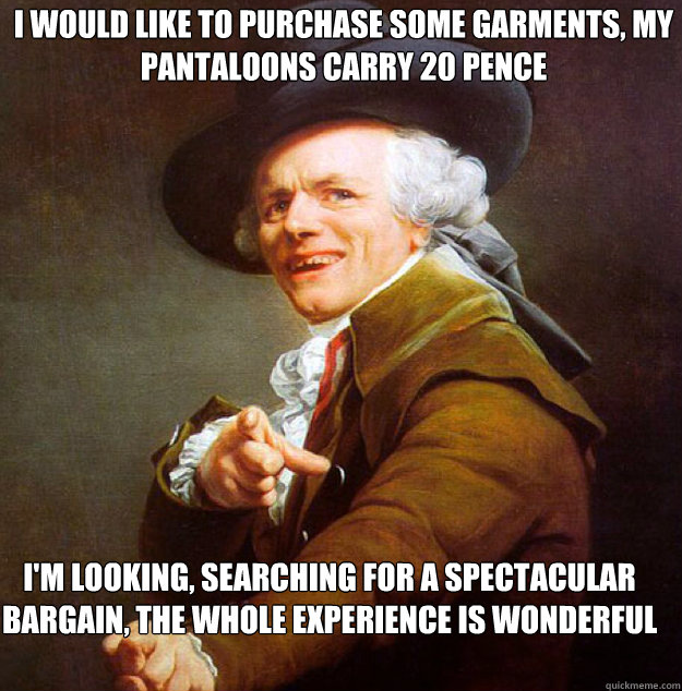I would like to purchase some garments, my pantaloons carry 20 pence  I'm looking, searching for a spectacular bargain, the whole experience is wonderful beyond belief  Joseph Decreux