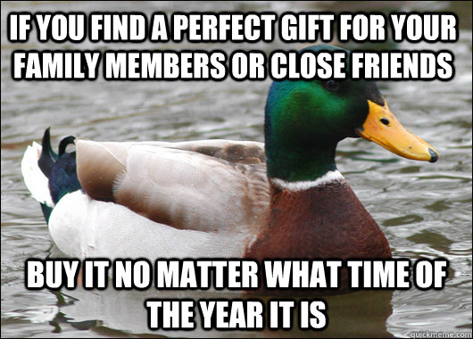 if you find a perfect gift for your family members or close friends buy it no matter what time of the year it is - if you find a perfect gift for your family members or close friends buy it no matter what time of the year it is  Actual Advice Mallard