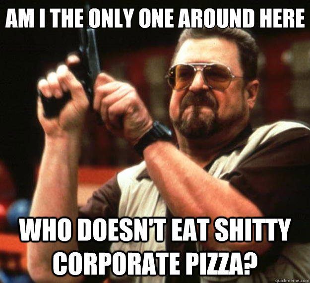 Am I the only one around here Who doesn't eat shitty corporate pizza? - Am I the only one around here Who doesn't eat shitty corporate pizza?  Big Lebowski