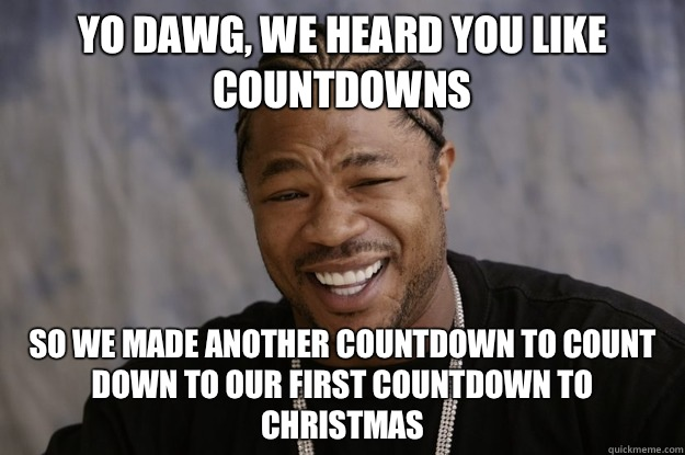 yo dawg, we heard you like countdowns so we made another countdown to count down to our first countdown to christmas - yo dawg, we heard you like countdowns so we made another countdown to count down to our first countdown to christmas  Misc