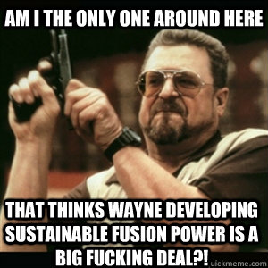 AM I THE ONLY ONE AROUND HERE that thinks wayne developing sustainable fusion power is a big fucking deal?!