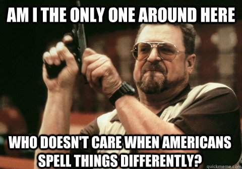 Am I the only one around here Who doesn't care when Americans spell things differently? - Am I the only one around here Who doesn't care when Americans spell things differently?  Am I the only one