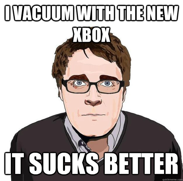 I vacuum with the new xbox It sucks better - I vacuum with the new xbox It sucks better  Always Online Adam Orth