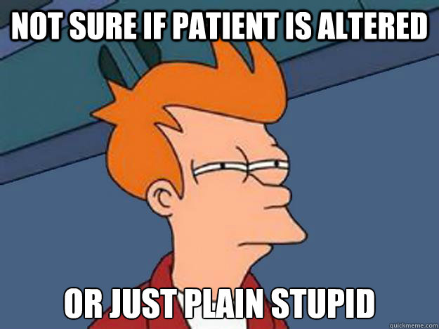 Not sure if patient is altered or just plain stupid