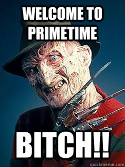 Welcome to primetime BITCH!!