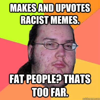 Makes and upvotes racist memes. fat people? thats too far. - Makes and upvotes racist memes. fat people? thats too far.  Butthurt Dweller