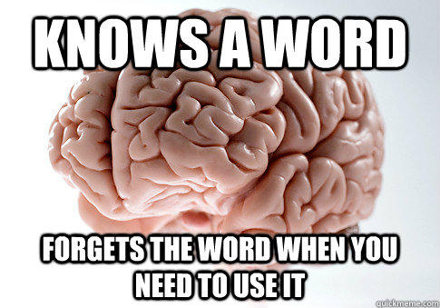 Knows a word forgets the word when you need to use it - Knows a word forgets the word when you need to use it  Scumbag Brain