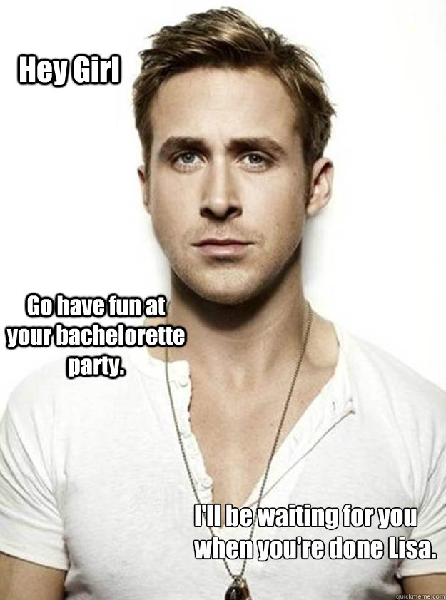 Hey Girl Go have fun at your bachelorette party.  I'll be waiting for you when you're done Lisa. - Hey Girl Go have fun at your bachelorette party.  I'll be waiting for you when you're done Lisa.  Ryan Gosling Hey Girl