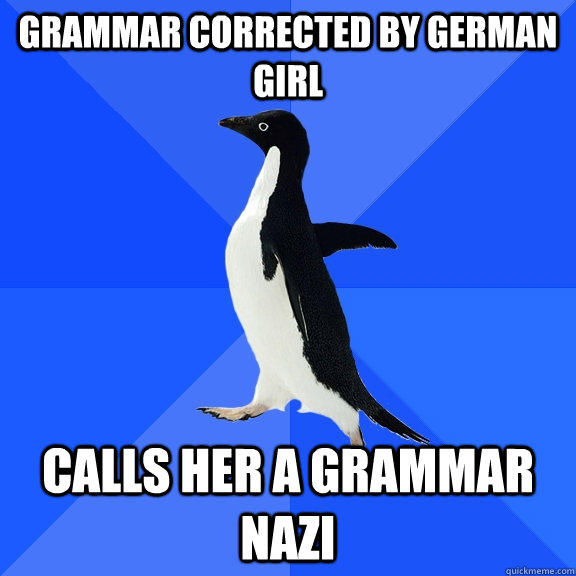 Grammar corrected by german girl calls her a grammar nazi  Socially Awkward Penguin