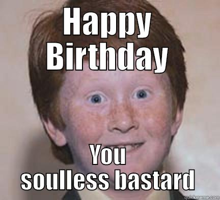 HAPPY BIRTHDAY YOU SOULLESS BASTARD Over Confident Ginger