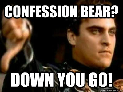 confession bear? down you go! - confession bear? down you go!  Downvoting Roman