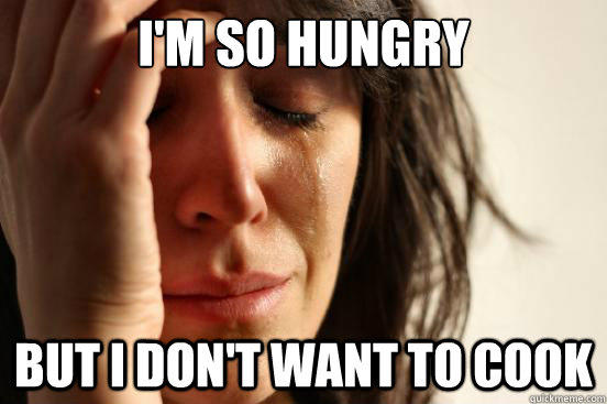 I'm SO hungry but I don't want to cook - I'm SO hungry but I don't want to cook  First World Problems