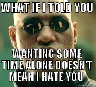 Now to get my girlfriend to understand this - WHAT IF I TOLD YOU  WANTING SOME TIME ALONE DOESN'T MEAN I HATE YOU  Matrix Morpheus