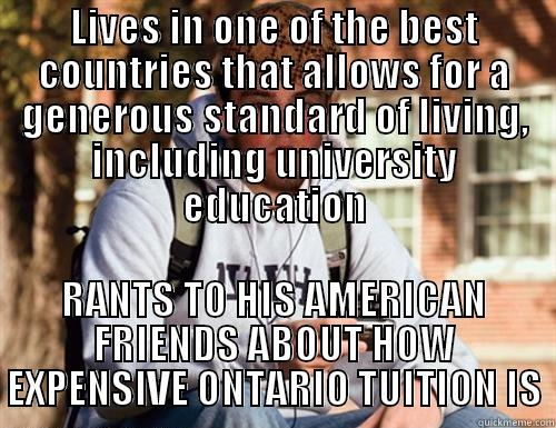 LIVES IN ONE OF THE BEST COUNTRIES THAT ALLOWS FOR A GENEROUS STANDARD OF LIVING, INCLUDING UNIVERSITY EDUCATION RANTS TO HIS AMERICAN FRIENDS ABOUT HOW EXPENSIVE ONTARIO TUITION IS Scumbag College Freshman