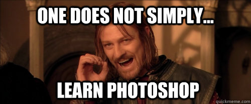 One does not simply... learn photoshop