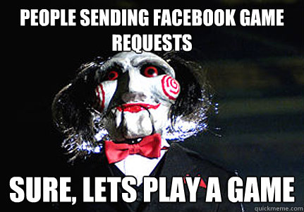 PEOPLE SENDING FACEBOOK GAME REQUESTS SURE, LETS PLAY A GAME