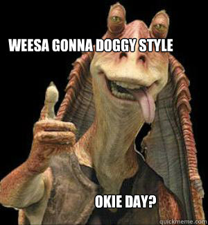 WEESA GONNA doggy style OKIE DAY?  Jar Jar Binks
