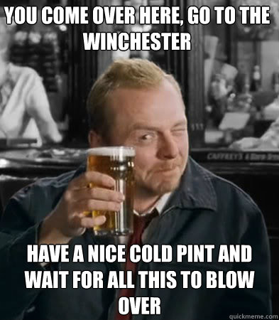 you come over here, go to the winchester have a nice cold pint and wait for all this to blow over