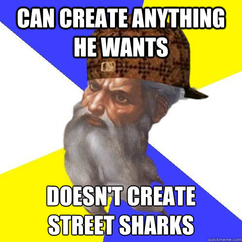 can create anything he wants doesn't create  street sharks  Scumbag Advice God