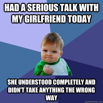 Had a serious talk with my girlfriend today She understood completely and didn't take anything the wrong way