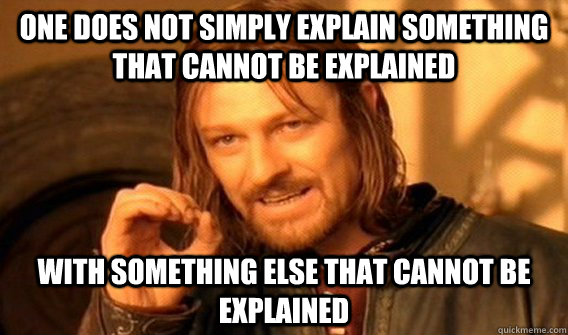One does not simply explain something that cannot be explained with something else that cannot be explained