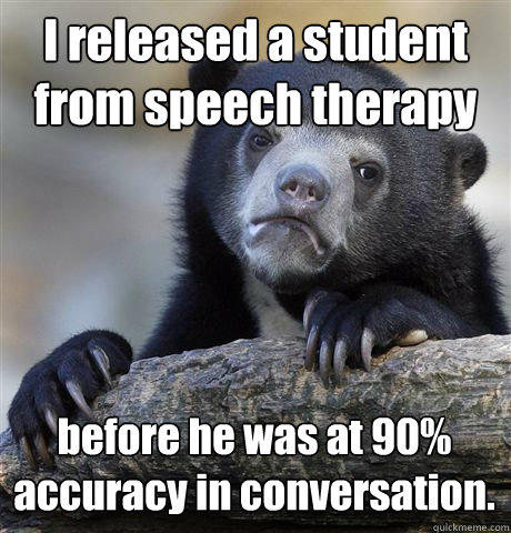 I released a student from speech therapy before he was at 90% accuracy in conversation.  - I released a student from speech therapy before he was at 90% accuracy in conversation.   Confession Bear