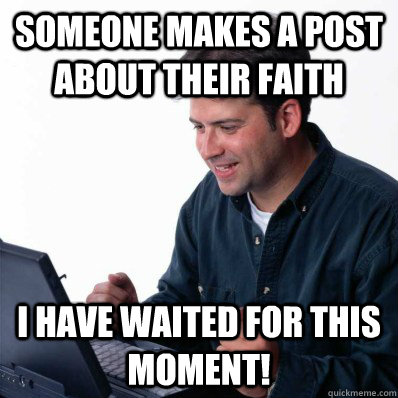 Someone makes a post about their faith I have waited for this moment!  Internet Noob