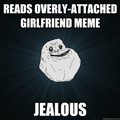 Reads Overly-attached girlfriend meme jealous - Reads Overly-attached girlfriend meme jealous  Forever Alone