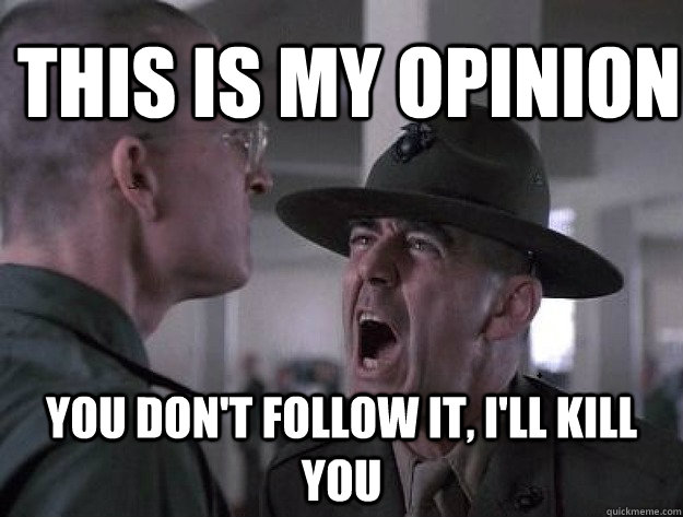 THIS IS MY OPINION YOU DON'T FOLLOW IT, I'LL KILL YOU