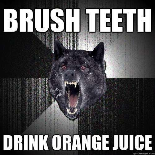 brush teeth drink orange juice - brush teeth drink orange juice  Insanity Wolf