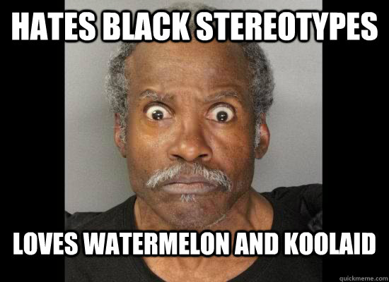 hates black stereotypes  loves watermelon and koolaid - hates black stereotypes  loves watermelon and koolaid  Stereotypical Black Male