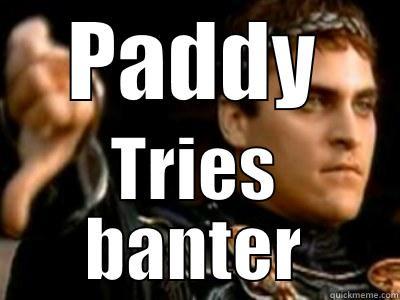 PADDY TRIES BANTER Downvoting Roman