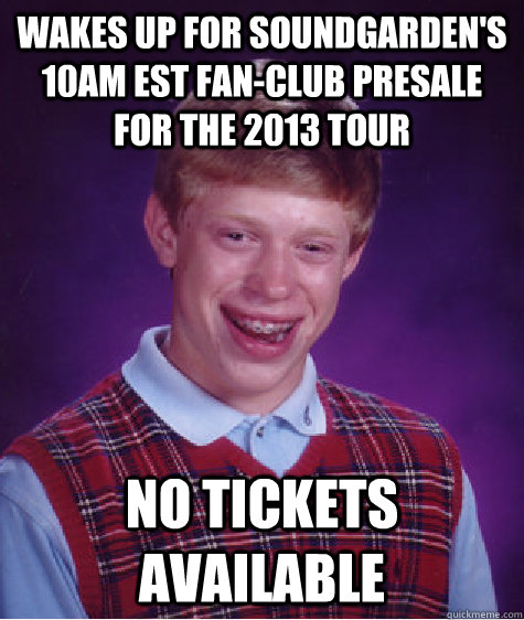 Wakes up for Soundgarden's 10am EST Fan-Club Presale for the 2013 tour no tickets available - Wakes up for Soundgarden's 10am EST Fan-Club Presale for the 2013 tour no tickets available  Bad Luck Brian