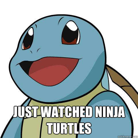 just watched ninja turtles   Squirtle