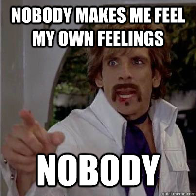 Nobody makes me feel my own feelings nobody - Nobody makes me feel my own feelings nobody  White Goodman