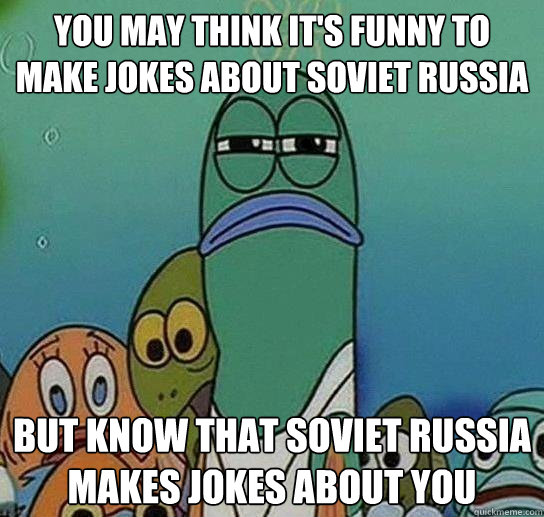You may think it's funny to make jokes about Soviet Russia But know that Soviet Russia makes jokes about you - You may think it's funny to make jokes about Soviet Russia But know that Soviet Russia makes jokes about you  Serious fish SpongeBob