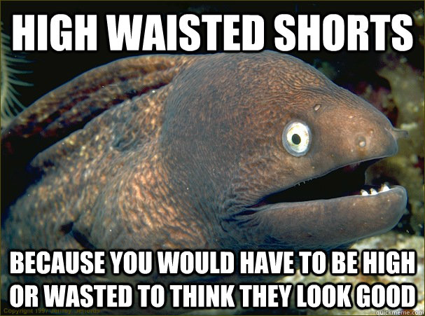 high waisted shorts because you would have to be high or wasted to think they look good - high waisted shorts because you would have to be high or wasted to think they look good  Bad Joke Eel