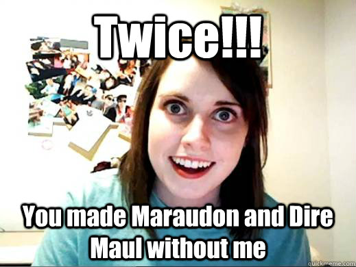 Twice!!! You made Maraudon and Dire Maul without me