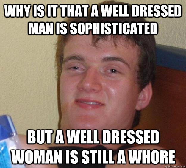 Why is it that a well dressed man is sophisticated But a well dressed woman is still a whore - Why is it that a well dressed man is sophisticated But a well dressed woman is still a whore  10 Guy
