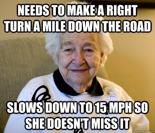 needs to make a right turn a mile down the road slows down to 15 mph so she doesn't miss it - needs to make a right turn a mile down the road slows down to 15 mph so she doesn't miss it  Scumbag Grandma