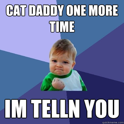 cat daddy one more time im telln you - cat daddy one more time im telln you  Success Kid
