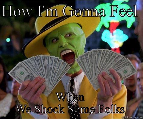 HOW I'M GONNA FEEL  WHEN WE SHOCK SOME FOLKS How I feel