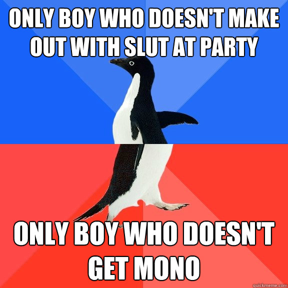 Only boy who doesn't make out with slut at party Only boy who doesn't get mono - Only boy who doesn't make out with slut at party Only boy who doesn't get mono  Socially Awkward Awesome Penguin