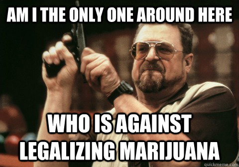Am I the only one around here who is against legalizing marijuana - Am I the only one around here who is against legalizing marijuana  Am I the only one
